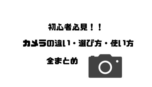 初心者必見!カメラの違い・選び方・使い方全まとめ!!