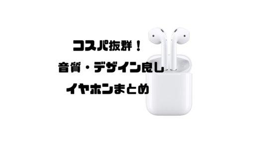コスパ抜群!音質・デザイン良しのイヤホンまとめ『iPhoneにもおすすめ!』