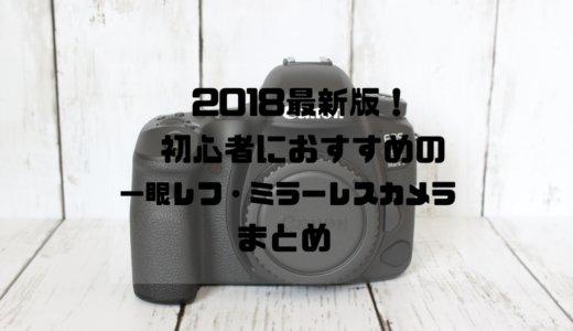 2018年最新版!初心者におすすめ人気の一眼レフ・ミラーレスカメラまとめ