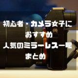 【2019最新】初心者・カメラ女子におすすめの人気ミラーレス一眼まとめ