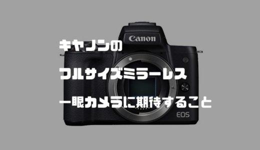 【噂スペック有】キヤノンフルサイズミラーレス一眼カメラに期待すること まとめ
