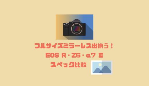 フルサイズミラーレス出揃う!EOS R・Z6・α7 IIIスペック比較!