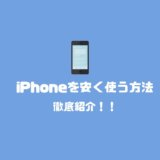 iPhoneを安く使う方法!知らないと損する購入するお店の選び方と使い方