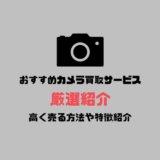 おすすめカメラ買取サービス厳選紹介!高く売る方法や特徴を徹底比較