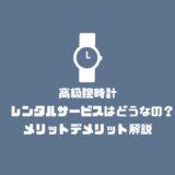 高級腕時計のレンタルサービスはどうなの?メリットデメリット解説