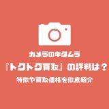 カメラのキタムラ、トクトク買取の評判は?特徴や買取価格を徹底紹介