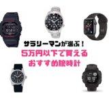 5万円以下で買えるおすすめ腕時計を時計好きサラリーマンが厳選!