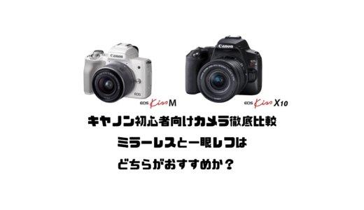 キヤノン初心者向けカメラ徹底比較!ミラーレスと一眼レフはどちらがおすすめか?【EOS Kiss M・X10】