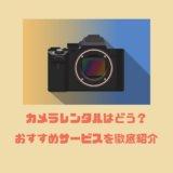 カメラのレンタルはどう?おすすめサービスを徹底紹介【ミラーレス・一眼レフカメラ】