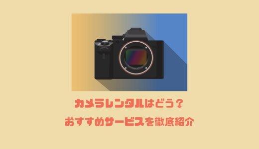 おすすめカメラレンタルサービス!メリット・デメリットを徹底紹介【ミラーレス・一眼レフカメラ】