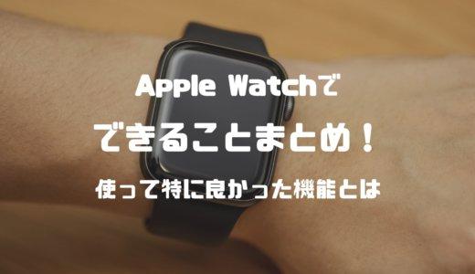 【最新】Apple Watchでできることまとめ。実際に使って特に良かった機能とは?